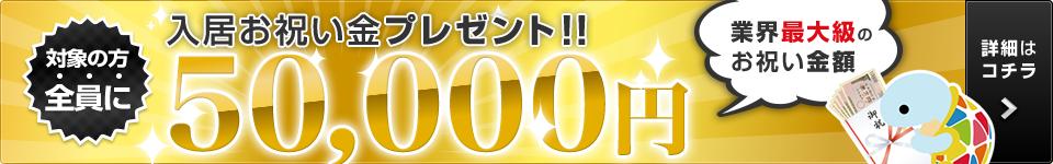 対象の方全員に入居お祝い金プレゼント!50,000円(業界最大級のお祝い金額)※詳細はお祝い金ページをお祝い金ページをご確認ください。