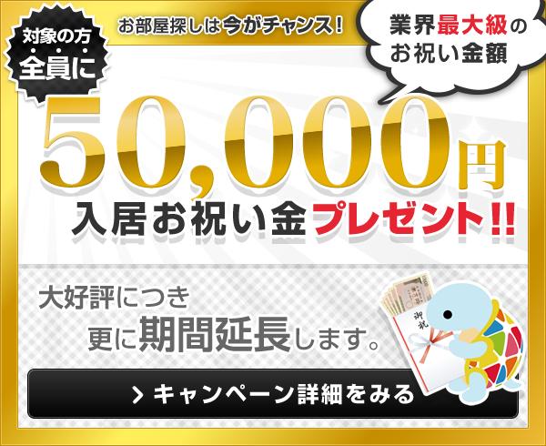 お部屋探しは今がチャンス! 対象の方全員に50,000円入居お祝い金プレゼント!(業界最大級のお祝い金額)大好評につき更に期間延長します。キャンペーン詳細を見る
