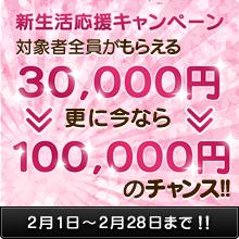 2/28まで新生活応援キャンペーン 対象者全員がもらえる30,000円 更に今なら100,000円のチャンス! お問い合わせ対象期間:2017年2月1日(水)から2017年2月28日(火)