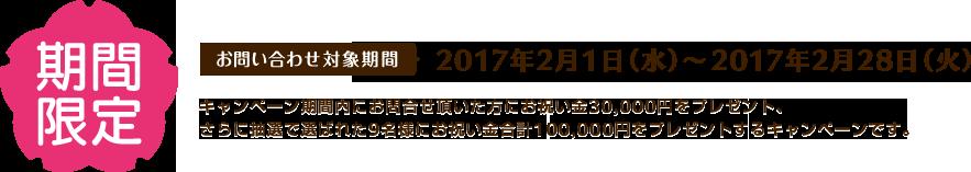 期間限定 お問い合わせ対象機関 2017年2月1日(水)から2017年2月28日(火)キャンペーン期間内にお問合せ頂いた方にお祝い金30,000円をプレゼント、さらに抽選で選ばれた9名様にお祝い金合計100,000円をプレゼントするキャンペーンです。