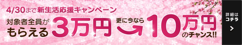 4/30まで新生活応援キャンペーン 対象者全員がもらえる3万円 更に今なら10万円のチャンス! お問い合わせ対象期間:2017年4月1日(土)から2017年4月30日(日)