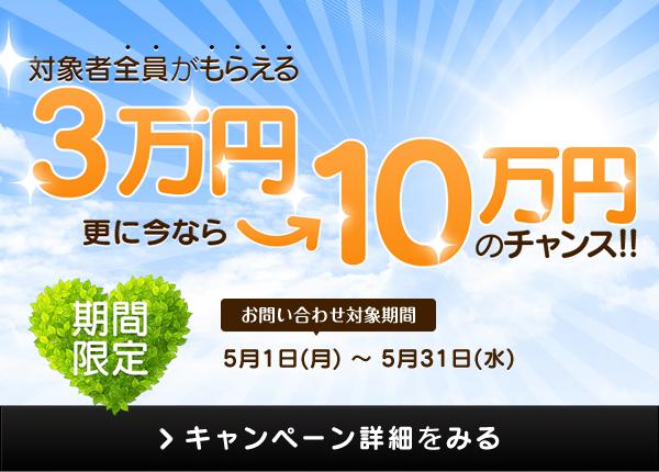 対象者全員がもらえる3万円 更に今なら10万円のチャンス! 期間限定 お問い合わせ対象期間:2017年5月1日(月)から2017年5月31日(水) ※詳細はお祝い金ページをご確認ください。 キャンペーン詳細をみる