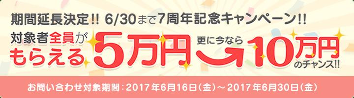 対象者全員がもらえる5万円 更に今なら10万円のチャンス! お問い合わせ対象期間:2017年6月16日(金)から2017年6月30日(金)