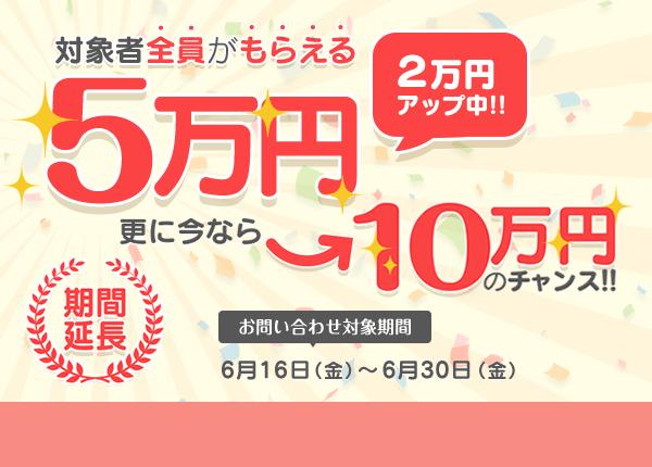 対象者全員がもらえる5万円 更に今なら10万円のチャンス! 期間限定 お問い合わせ対象期間:2017年6月15日(金)から2017年6月30日(金) ※詳細はお祝い金ページをご確認ください。 キャンペーン詳細をみる