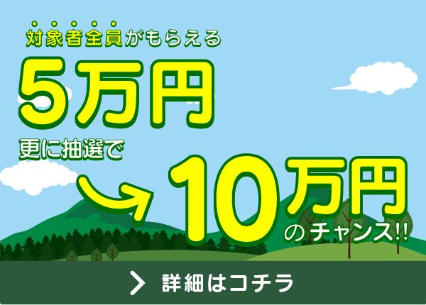 対象者全員がもらえる5万円 更に10万円のチャンス!※詳細はお祝い金ページをご確認ください。 キャンペーン詳細をみる
