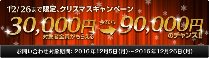 期間限定 12/26まで限定、クリスマスキャンペーン 対象者全員がもらえる30,000円 更に今なら90,000円のチャンス! ※詳細はお祝い金ページをお祝い金ページをご確認ください。