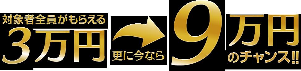 対象者全員がもらえる3万円 更に今なら9万円のチャンス!