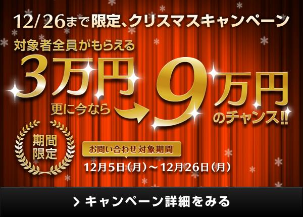 12/26まで限定、クリスマスキャンペーン 対象者全員がもらえる30,000円 更に今なら90,000円のチャンス! 期間限定 お問い合わせ対象期間:2016年12月5日(月)から2016年12月26日(月) キャンペーン詳細をみる